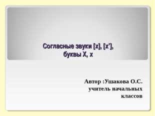 Согласные звуки [x], [x'], буквы Х, х Автор :Ушакова О.С. учитель начальных
