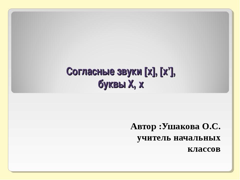 Согласные звуки [x], [x'], буквы Х, х Автор :Ушакова О.С. учитель начальных...