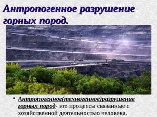 Антропогенное разрушение горных пород. Антропогенное(техногенное)разрушение г
