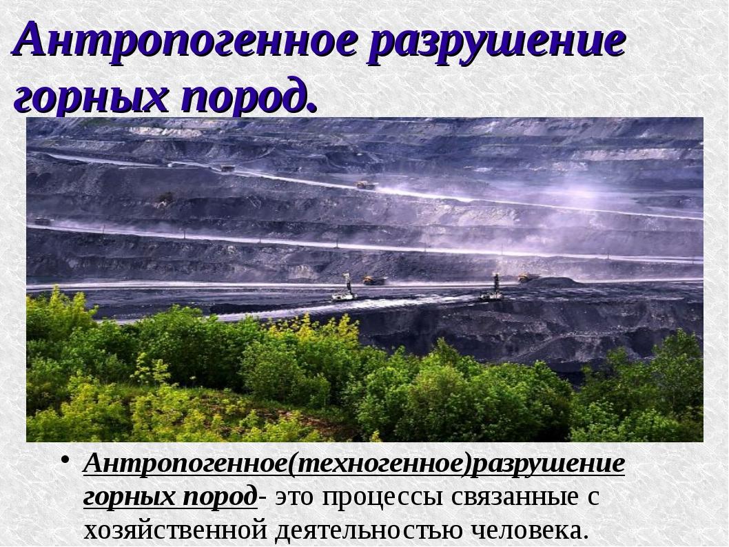 Антропогенное разрушение горных пород. Антропогенное(техногенное)разрушение г...