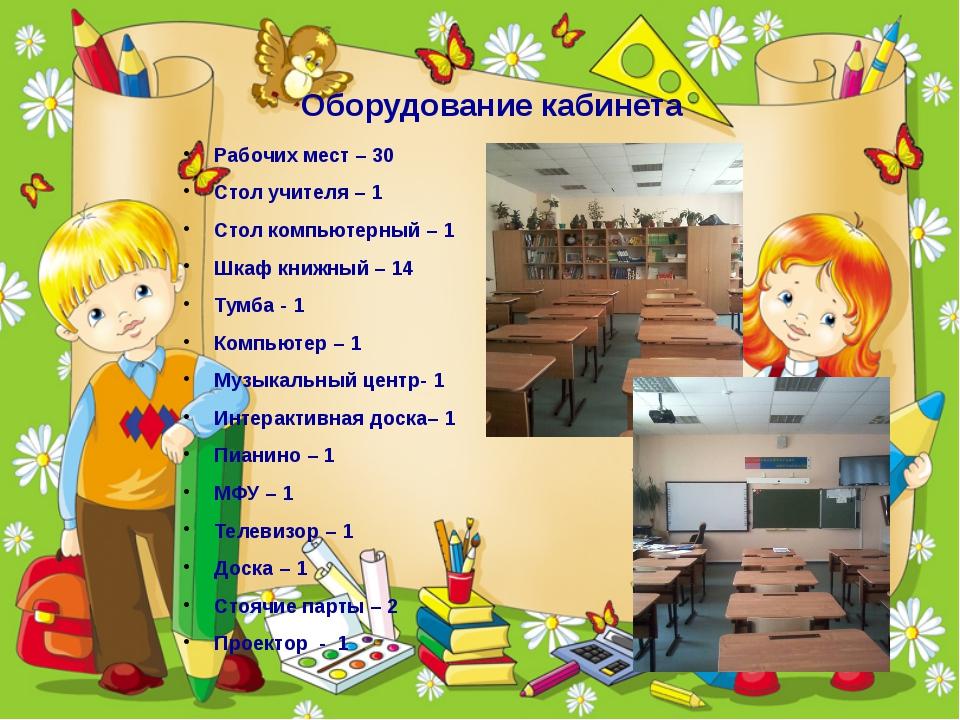 Оборудование кабинета Рабочих мест – 30 Стол учителя – 1 Стол компьютерный –...