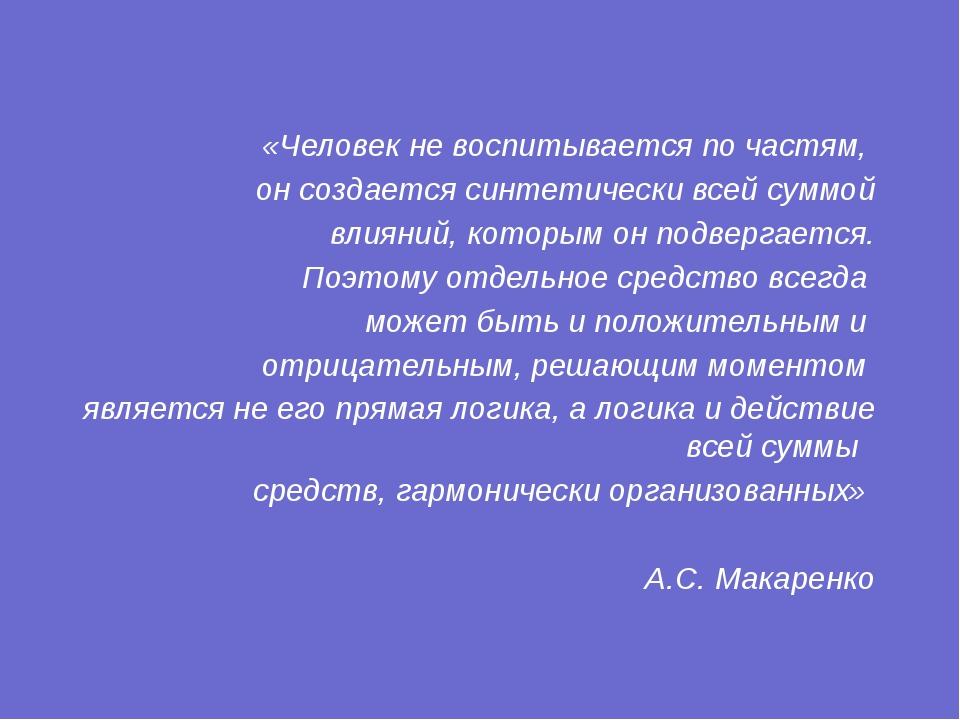 «Человек не воспитывается по частям, он создается синтетически всей суммой вл...