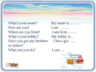 What's your name? My name is ……. How are you? I am ……. Where are you from? I