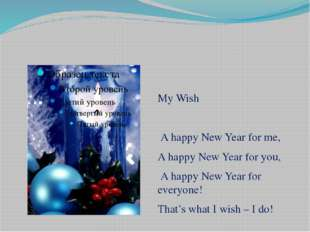 My Wish  A happy New Year for me, A happy New Year for you, A happy New Year