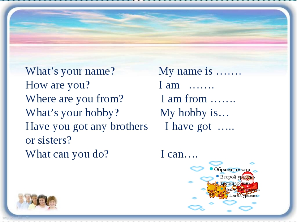 What's your name? My name is ……. How are you? I am ……. Where are you from? I...