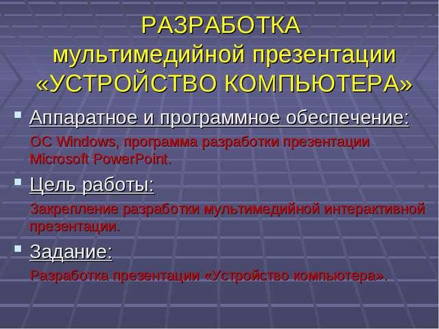 РАЗРАБОТКА мультимедийной презентации «УСТРОЙСТВО КОМПЬЮТЕРА» Аппаратное и пр...