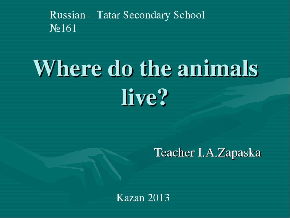Where do the animals live? Teacher I.A.Zapaska Russian – Tatar Secondary Scho...