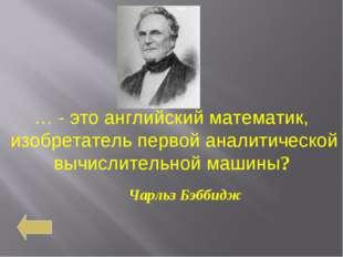 … - это английский математик, изобретатель первой аналитической вычислительно