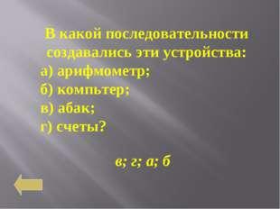 В какой последовательности создавались эти устройства: а) арифмометр; б) комп