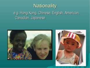 Nationality e.g. Hong Kong, Chinese, English, American, Canadian, Japanese
