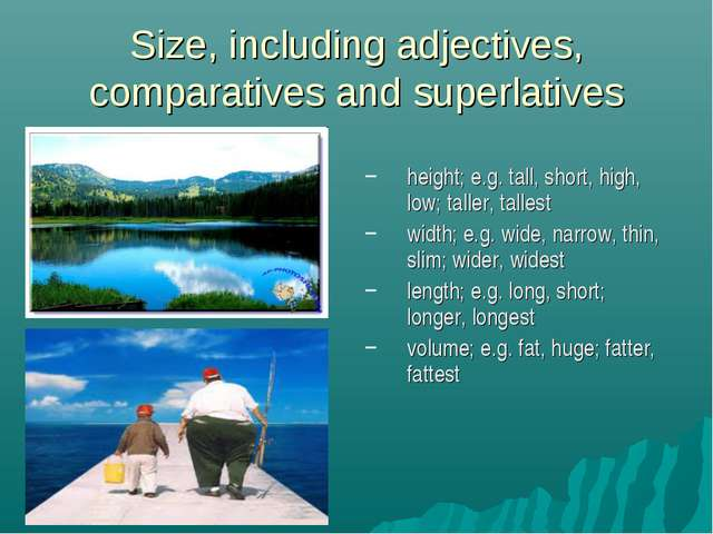 Size, including adjectives, comparatives and superlatives height; e.g. tall,...