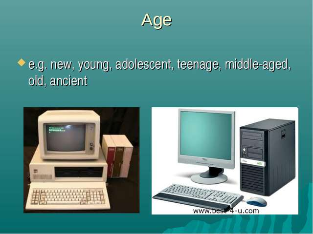 Age e.g. new, young, adolescent, teenage, middle-aged, old, ancient