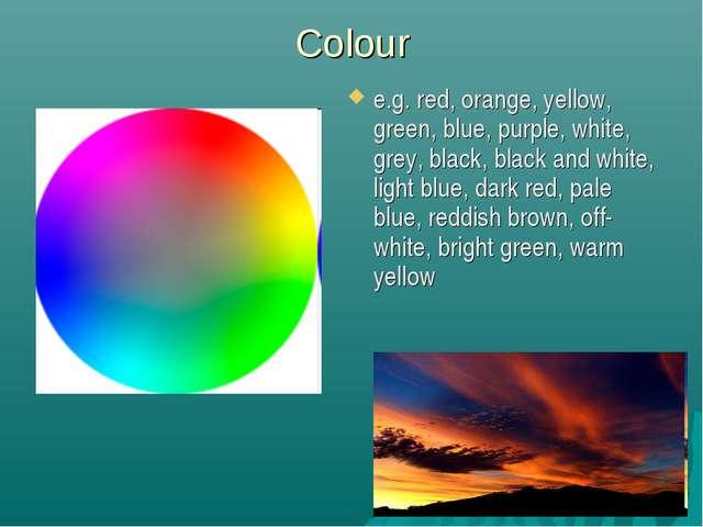Colour e.g. red, orange, yellow, green, blue, purple, white, grey, black, bla...
