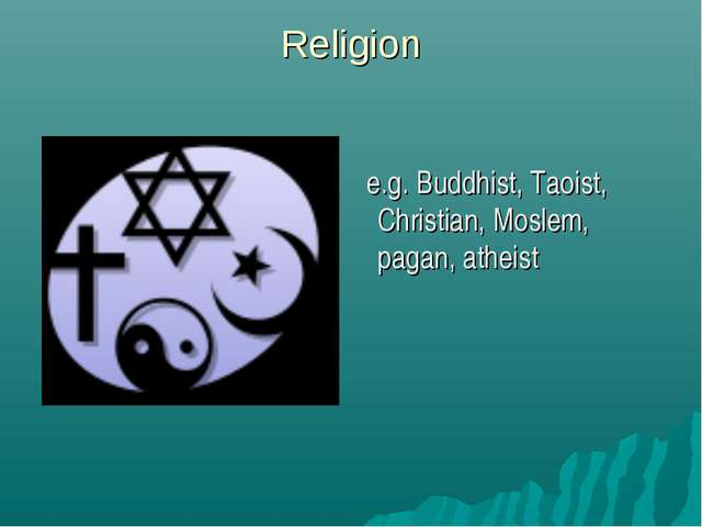 Religion e.g. Buddhist, Taoist, Christian, Moslem, pagan, atheist