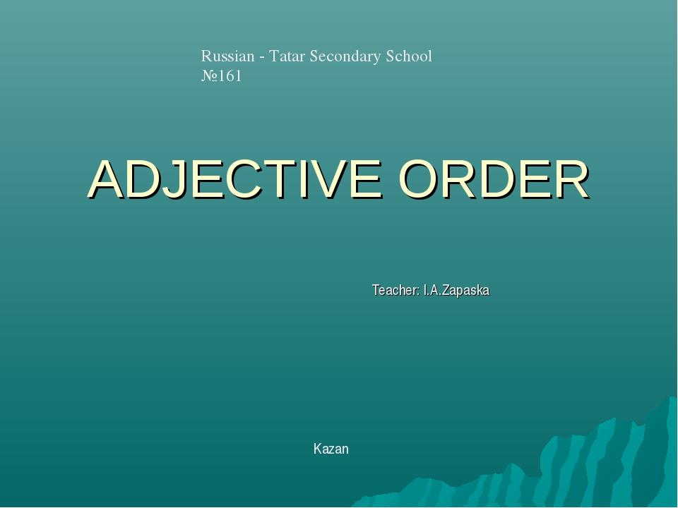 ADJECTIVE ORDER Teacher: I.A.Zapaska Russian - Tatar Secondary School №161 Ka...