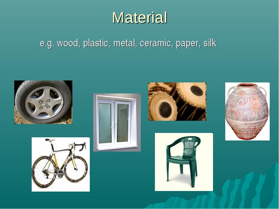 Material e.g. wood, plastic, metal, ceramic, paper, silk