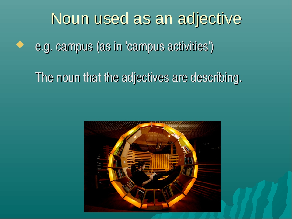 Noun used as an adjective e.g. campus (as in 'campus activities') The noun th...