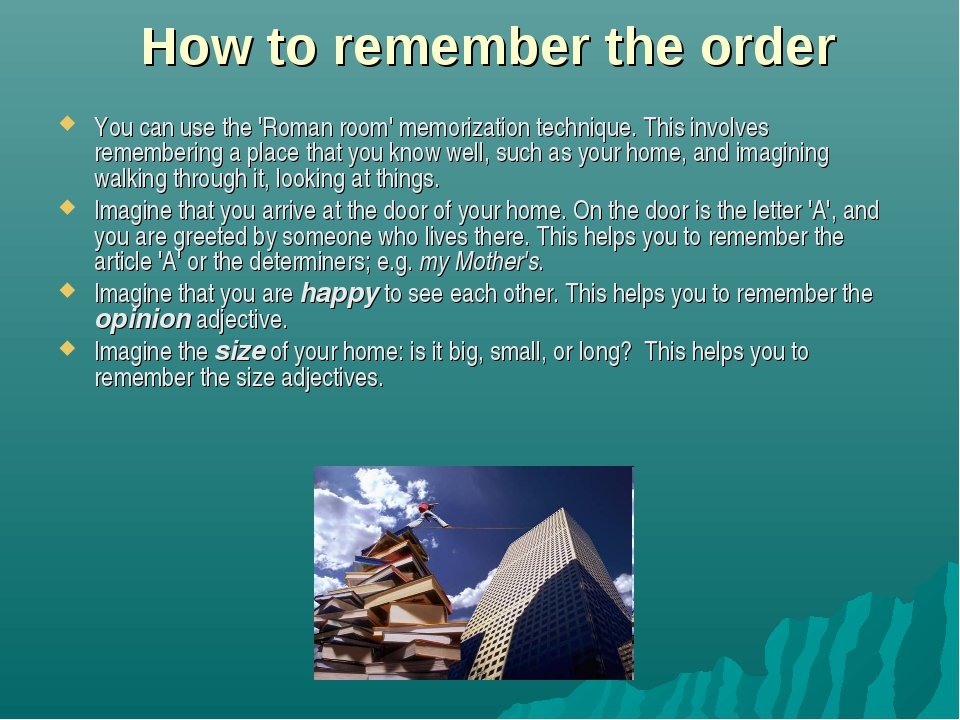 How to remember the order You can use the 'Roman room' memorization technique...