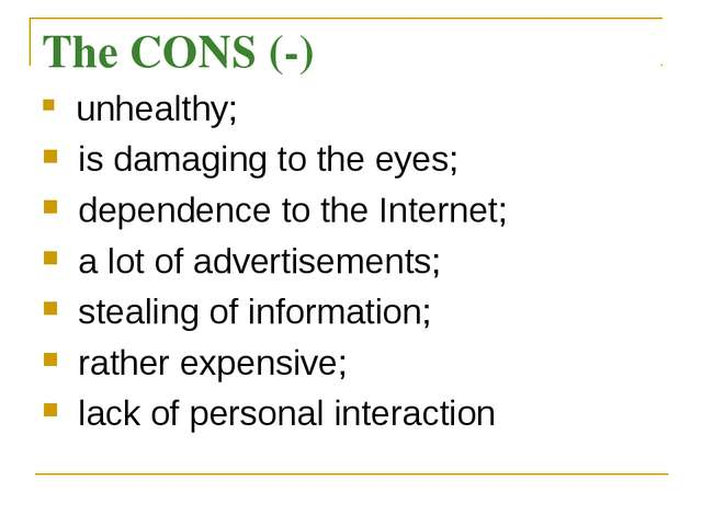 The CONS (-) unhealthy; is damaging to the eyes; dependence to the Internet;...