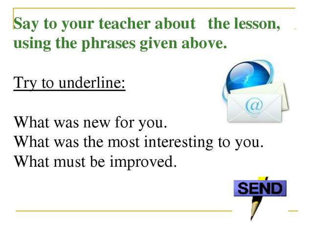 Say to your teacher about the lesson, using the phrases given above. Try to u...