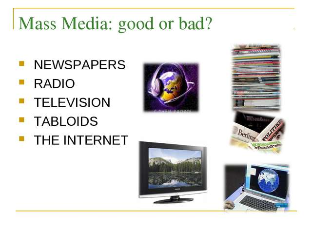 Mass Media: good or bad? NEWSPAPERS RADIO TELEVISION TABLOIDS THE INTERNET