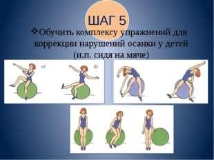 ШАГ 5 Обучить комплексу упражнений для коррекции нарушений осанки у детей (и