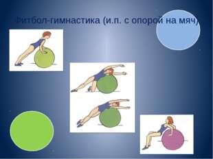 Фитбол-гимнастика (и.п. с опорой на мяч)