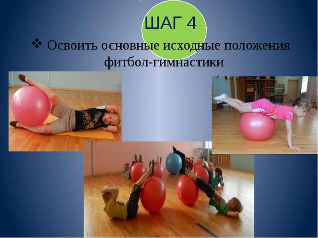 ШАГ 4 Освоить основные исходные положения фитбол-гимнастики