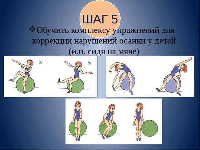 ШАГ 5 Обучить комплексу упражнений для коррекции нарушений осанки у детей (и...