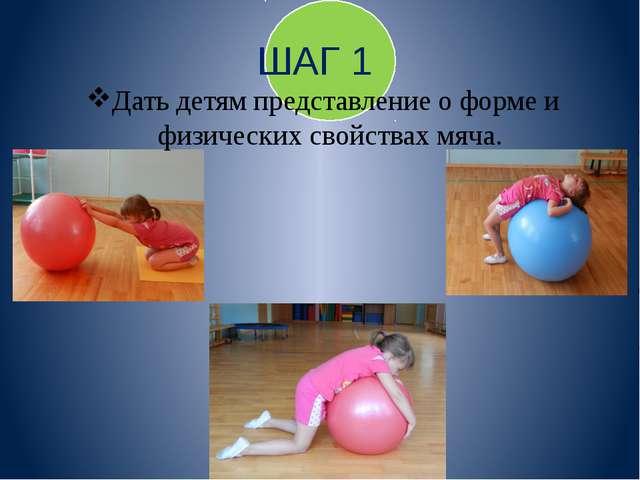 ШАГ 1 Дать детям представление о форме и физических свойствах мяча.