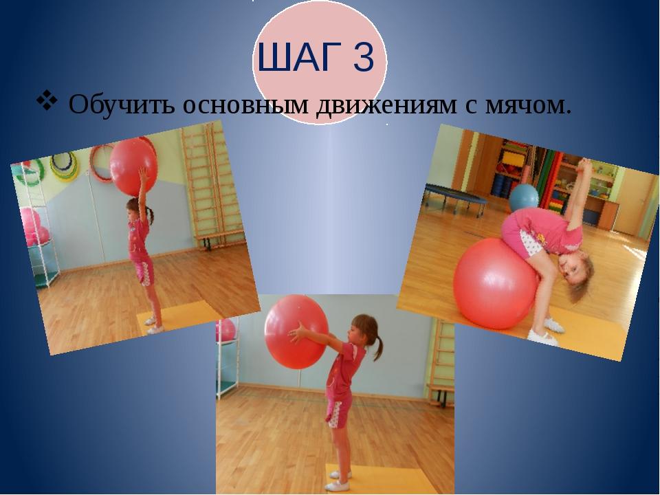ШАГ 3 Обучить основным движениям с мячом.