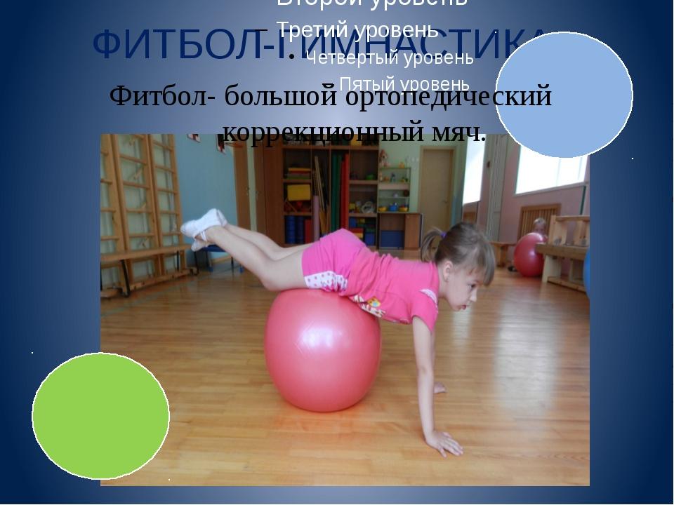 ФИТБОЛ-ГИМНАСТИКА Фитбол- большой ортопедический коррекционный мяч.