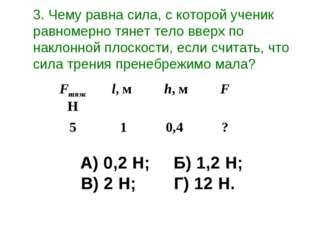 А) 0,2 Н;Б) 1,2 Н; В) 2 Н;Г) 12 Н. 3. Чему равна сила, с которой ученик