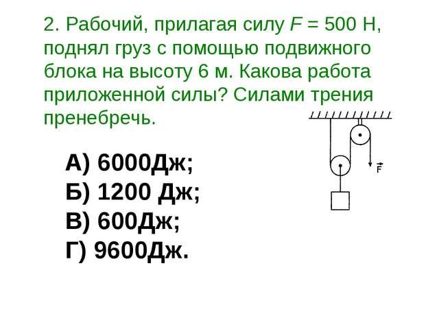 2. Рабочий, прилагая силу F = 500 Н, поднял груз с помощью подвижного блока...