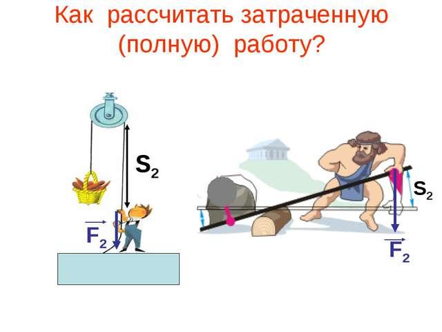 Как рассчитать затраченную (полную) работу? F2 F2 S2 F2 S2