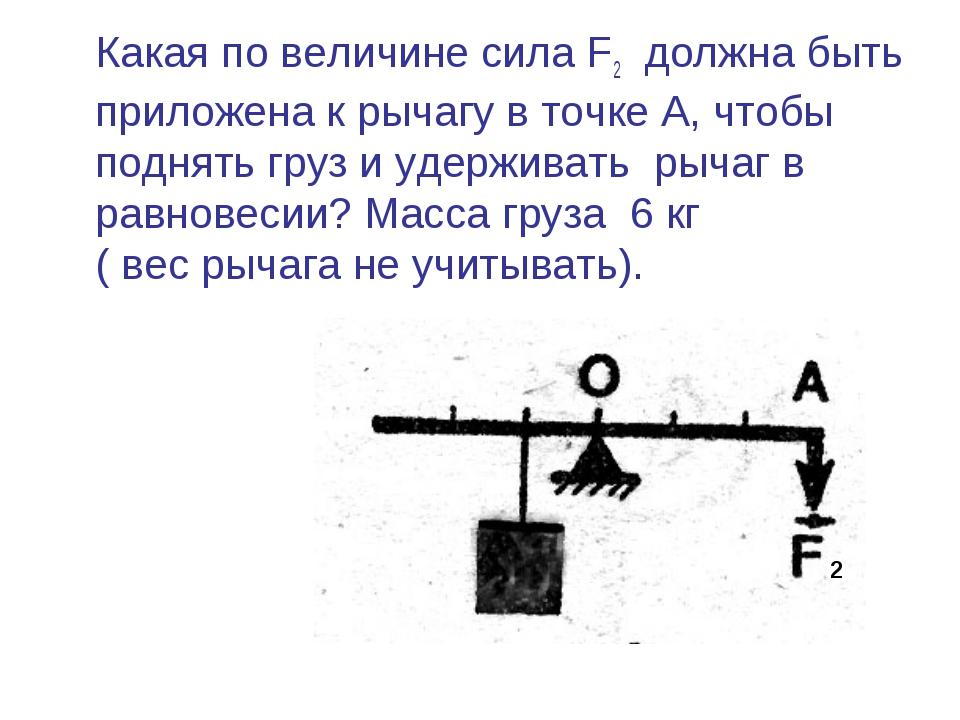 Какая по величине сила F2 должна быть приложена к рычагу в точке А, чтобы по...