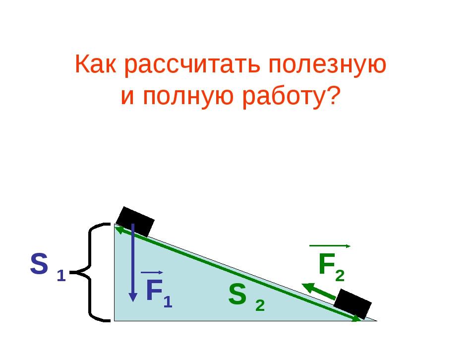 F2 S 2 S 1 F1 Как рассчитать полезную и полную работу?