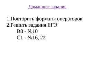 Домашнее задание Повторить форматы операторов. Решить задания ЕГЭ: В8 - №10 С