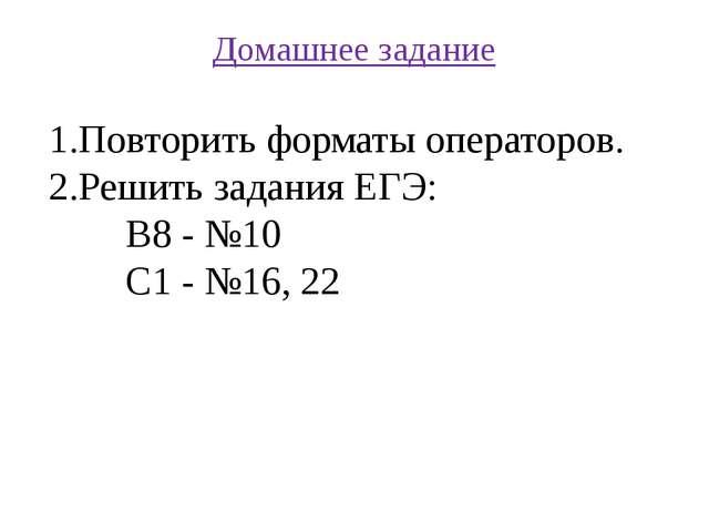 Домашнее задание Повторить форматы операторов. Решить задания ЕГЭ: В8 - №10 С...