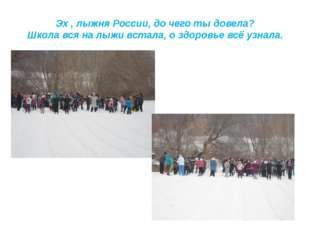 Эх , лыжня России, до чего ты довела? Школа вся на лыжи встала, о здоровье вс