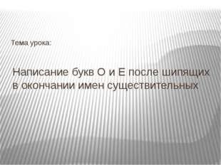 Написание букв О и Е после шипящих в окончании имен существительных Тема урока: