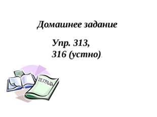 Домашнее задание Упр. 313, 316 (устно).