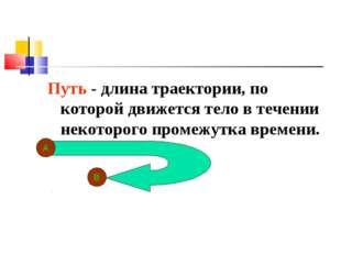 Путь - длина траектории, по которой движется тело в течении некоторого промеж