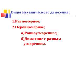 Виды механического движения: 1.Равномерное; 2.Неравномерное; а)Равноускоренно