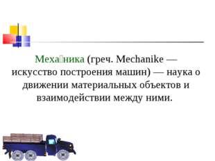 Меха́ника (греч. Mechanike — искусство построения машин) — наука о движении м