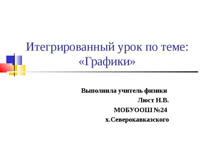 Итегрированный урок по теме: «Графики» Выполнила учитель физики Люст Н.В. МОБ...
