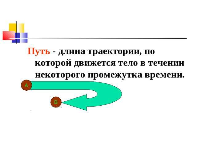 Путь - длина траектории, по которой движется тело в течении некоторого промеж...