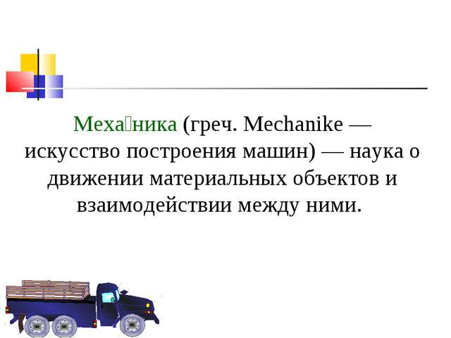 Меха́ника (греч. Mechanike — искусство построения машин) — наука о движении м...