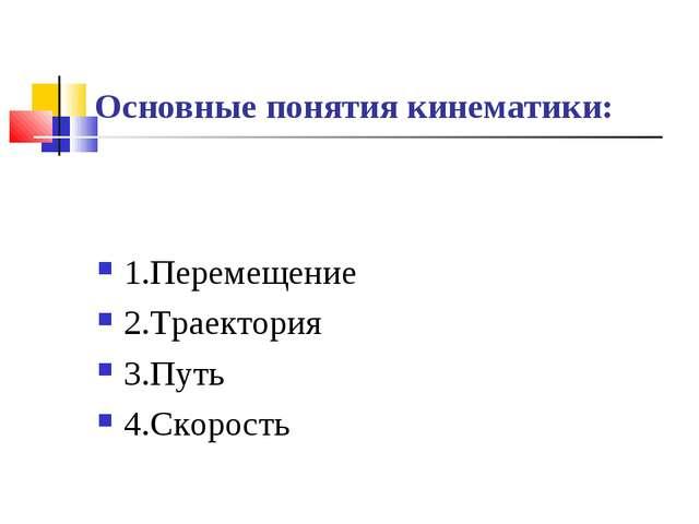 Основные понятия кинематики: 1.Перемещение 2.Траектория 3.Путь 4.Скорость