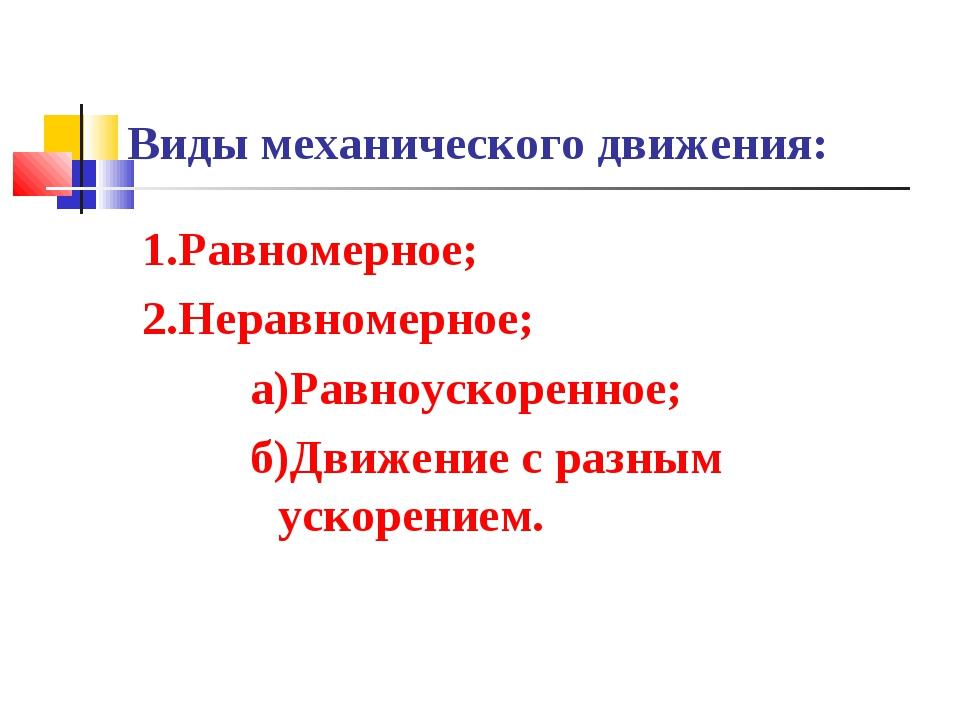 Виды механического движения: 1.Равномерное; 2.Неравномерное; а)Равноускоренно...